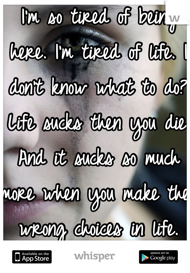 I'm so tired of being here. I'm tired of life. I don't know what to do? Life sucks then you die. And it sucks so much more when you make the wrong choices in life.
