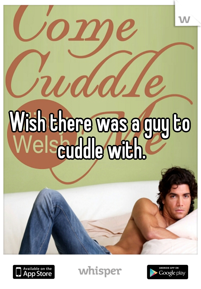 Wish there was a guy to cuddle with.