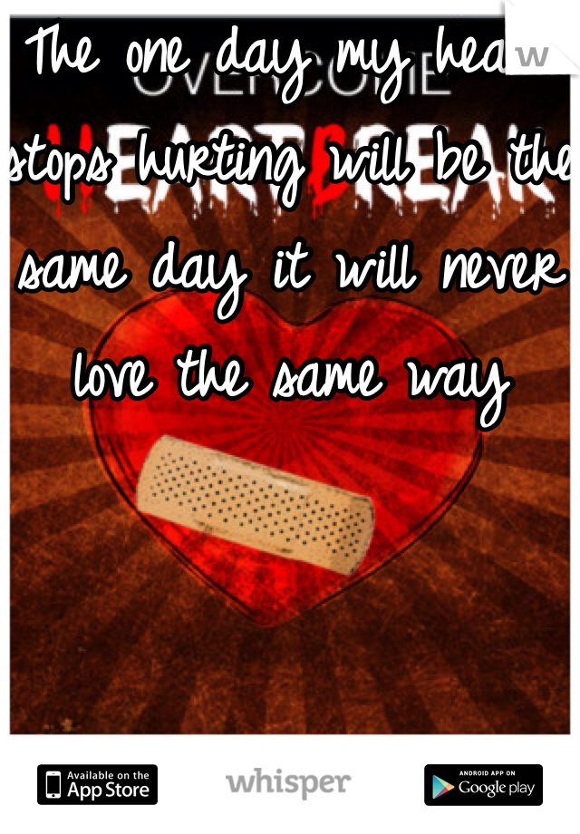 The one day my heart stops hurting will be the same day it will never love the same way