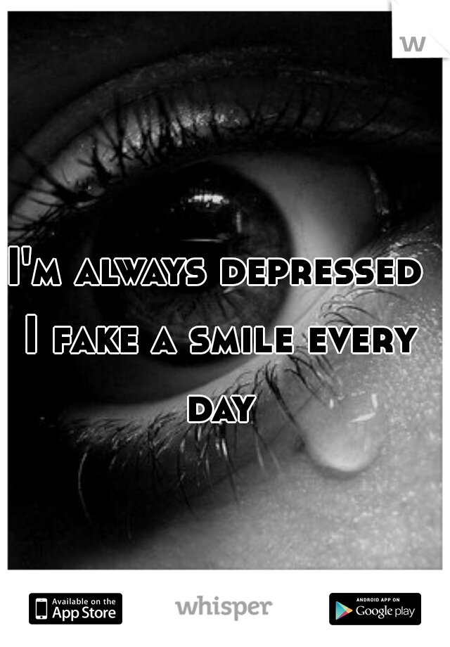 I'm always depressed I fake a smile every day