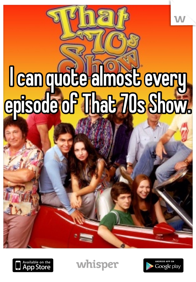 I can quote almost every episode of That 70s Show.