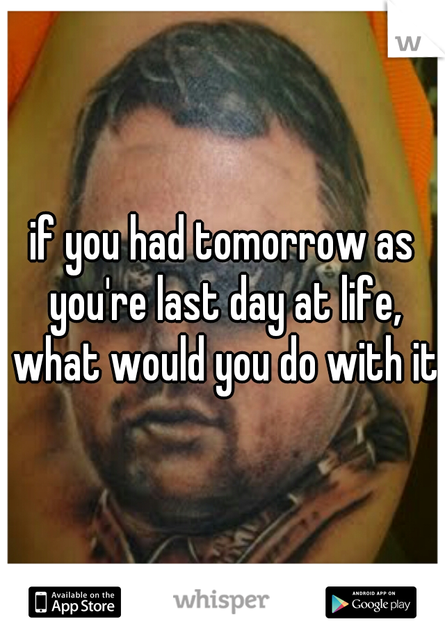 if you had tomorrow as you're last day at life, what would you do with it?