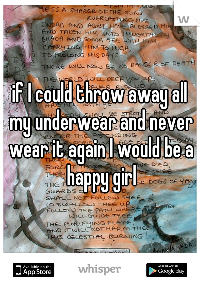 if I could throw away all my underwear and never wear it again I would be a happy girl