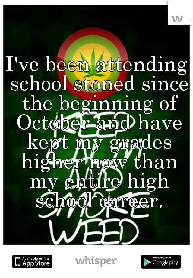 I've been attending school stoned since the beginning of October and have kept my grades higher now than my entire high school career.