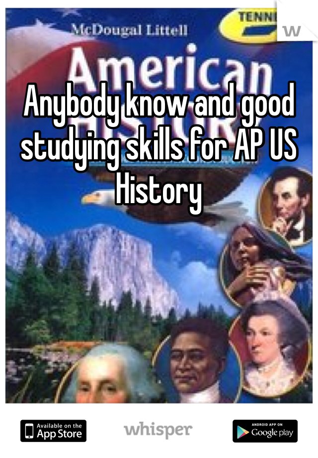 Anybody know and good studying skills for AP US History
