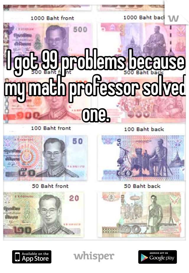 I got 99 problems because my math professor solved one.
