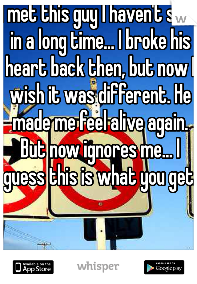 I met this guy I haven't seen in a long time... I broke his heart back then, but now I wish it was different. He made me feel alive again. But now ignores me... I guess this is what you get.