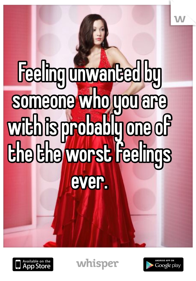 Feeling unwanted by someone who you are with is probably one of the the worst feelings ever.