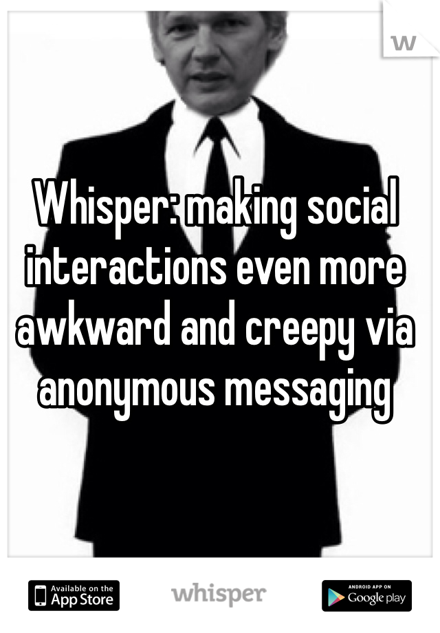 Whisper: making social interactions even more awkward and creepy via anonymous messaging
