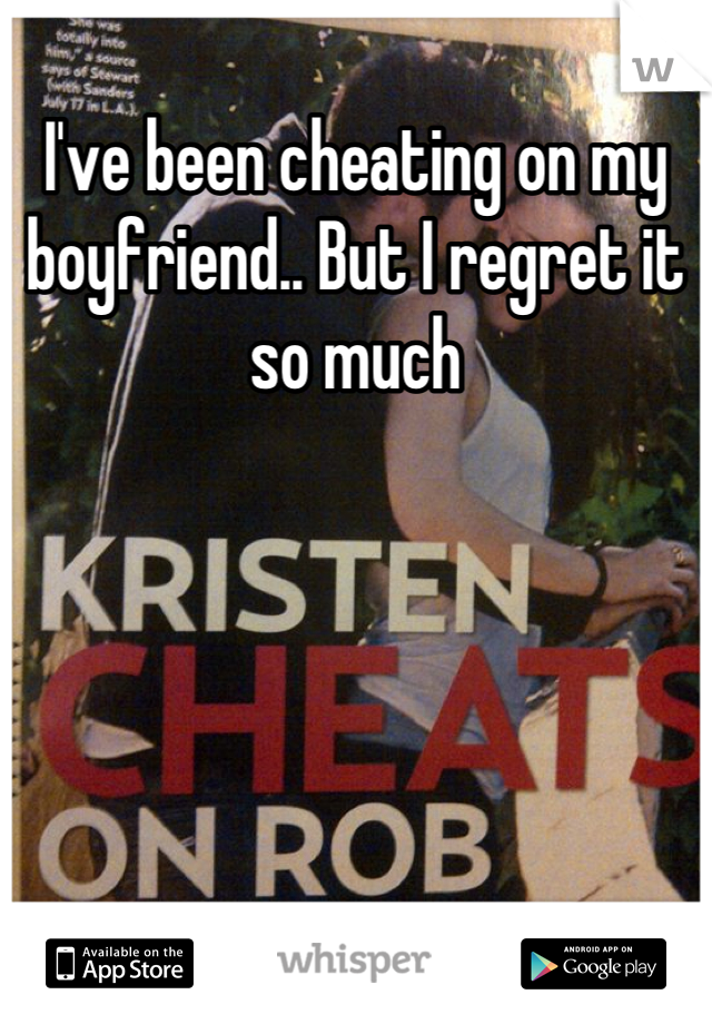 I've been cheating on my boyfriend.. But I regret it so much