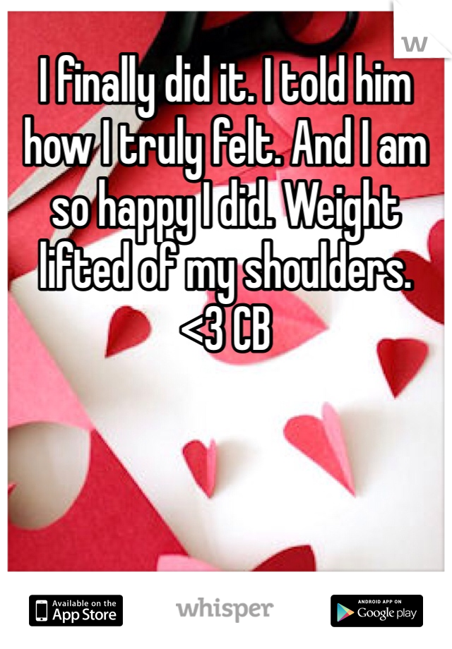 I finally did it. I told him how I truly felt. And I am so happy I did. Weight lifted of my shoulders. <3 CB