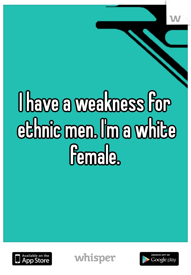 I have a weakness for ethnic men. I'm a white female.