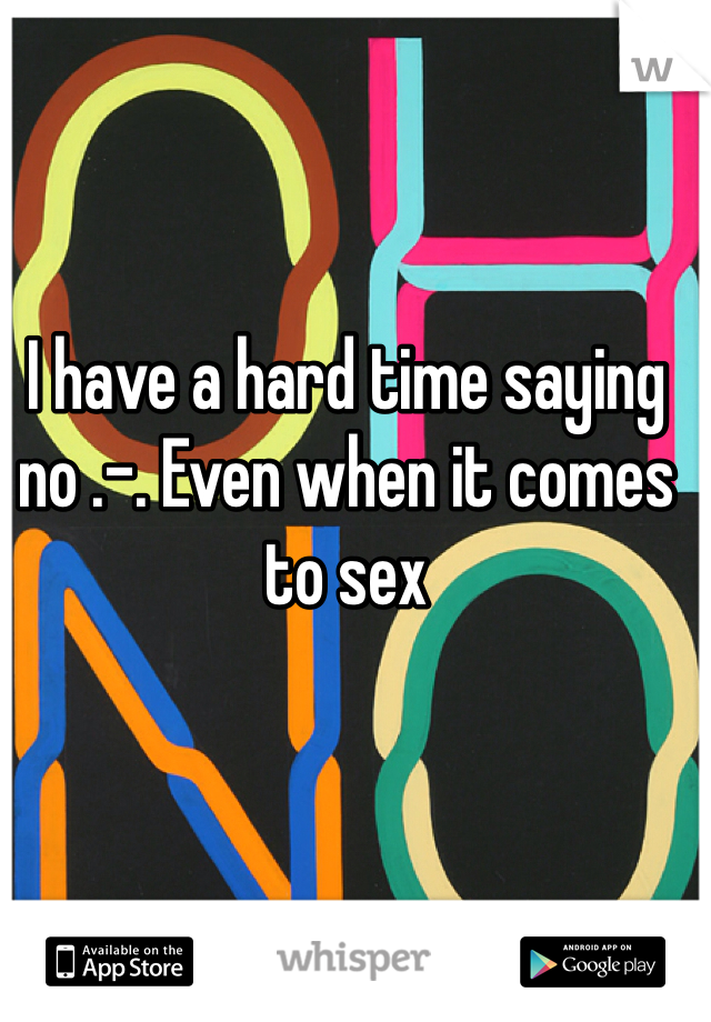 I have a hard time saying no .-. Even when it comes to sex