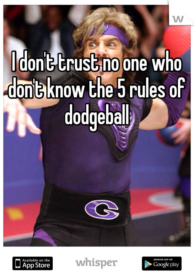 I don't trust no one who don't know the 5 rules of dodgeball
