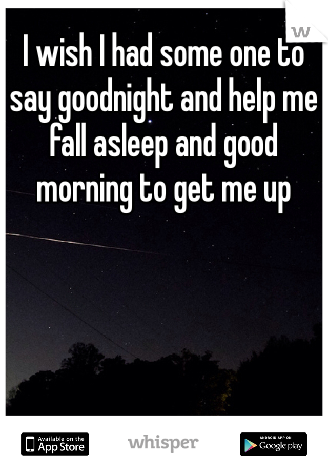 I wish I had some one to say goodnight and help me fall asleep and good morning to get me up