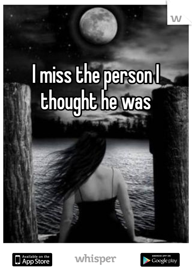 I miss the person I thought he was
