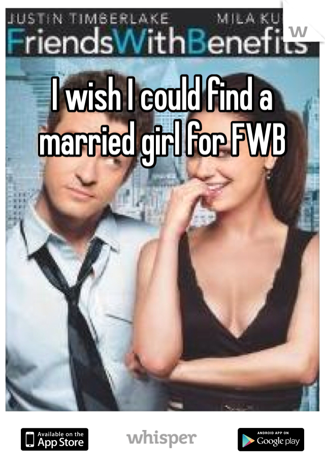 I wish I could find a married girl for FWB