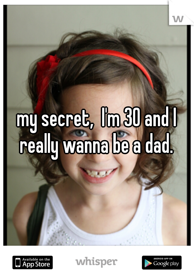 my secret,  I'm 30 and I really wanna be a dad.