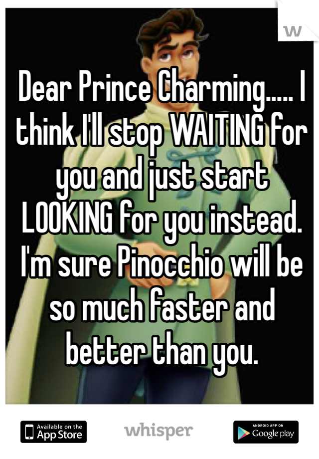 Dear Prince Charming..... I think I'll stop WAITING for you and just start LOOKING for you instead. I'm sure Pinocchio will be so much faster and better than you.
