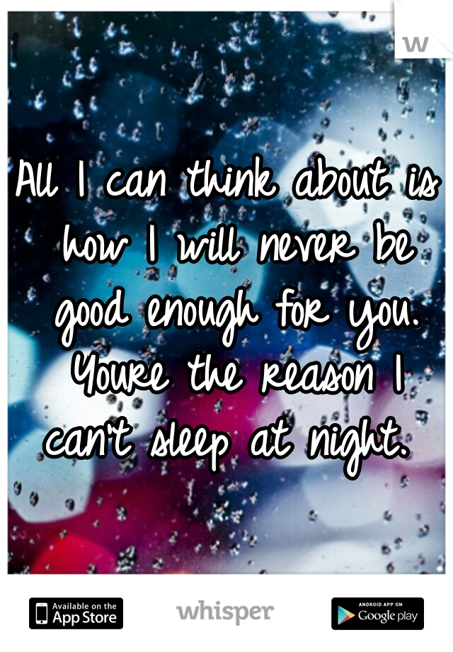 All I can think about is how I will never be good enough for you. Youre the reason I can't sleep at night.