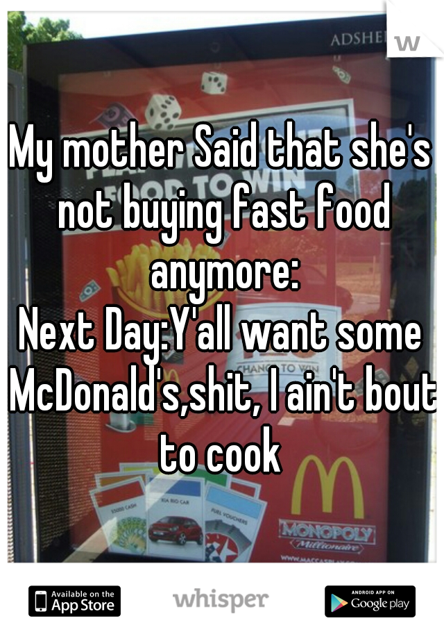My mother Said that she's not buying fast food anymore: Next Day:Y'all want some McDonald's,shit, I ain't bout to cook