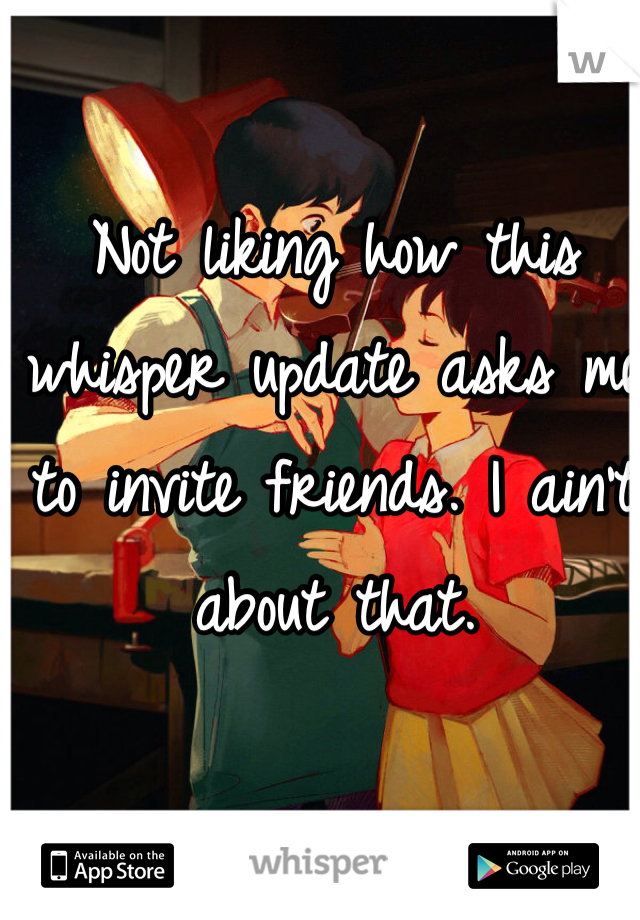 Not liking how this whisper update asks me to invite friends. I ain't about that.