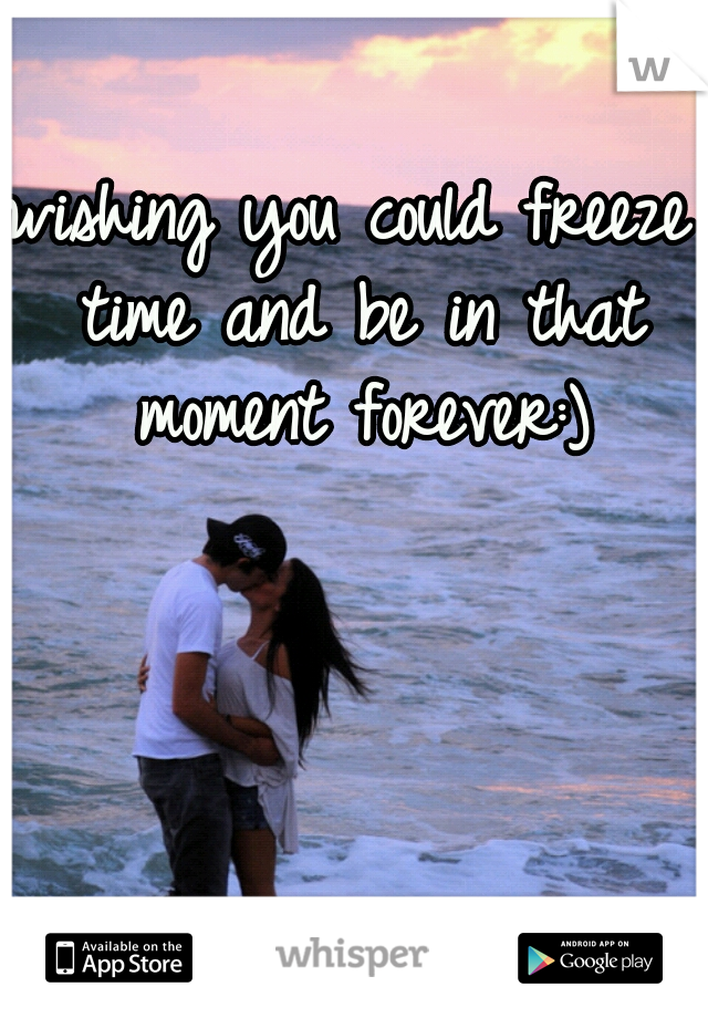 wishing you could freeze time and be in that moment forever:)