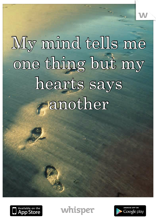 My mind tells me one thing but my hearts says another
