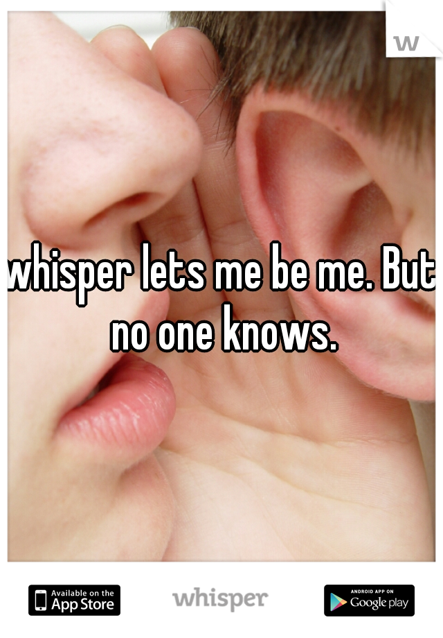 whisper lets me be me. But no one knows.