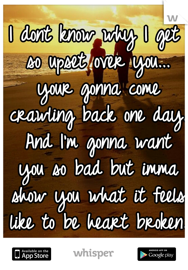 I dont know why I get so upset over you... your gonna come crawling back one day. And I'm gonna want you so bad but imma show you what it feels like to be heart broken.