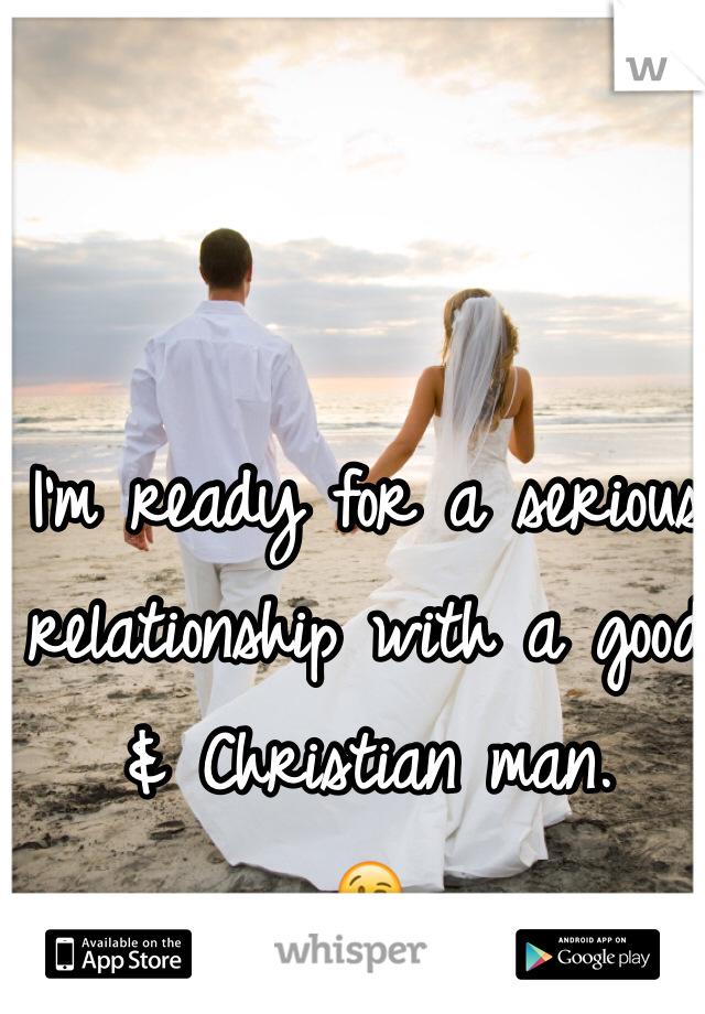 I'm ready for a serious relationship with a good & Christian man.  😘