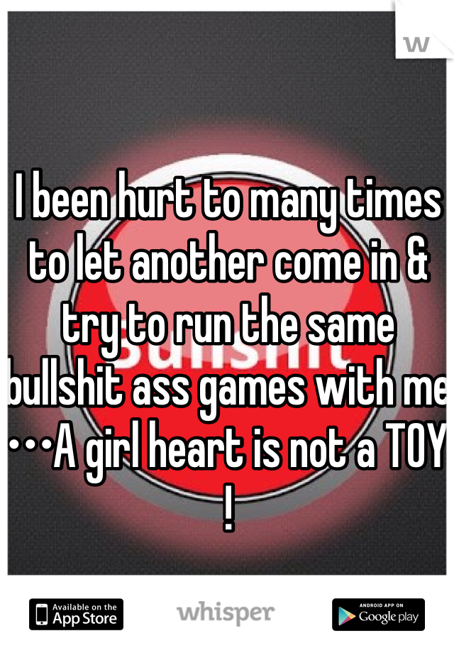 I been hurt to many times to let another come in & try to run the same bullshit ass games with me  •••A girl heart is not a TOY !