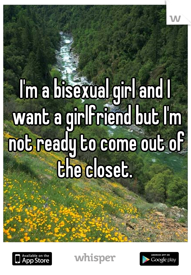 I'm a bisexual girl and I want a girlfriend but I'm not ready to come out of the closet.