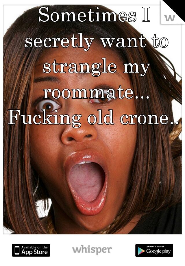 Sometimes I secretly want to strangle my roommate... Fucking old crone...