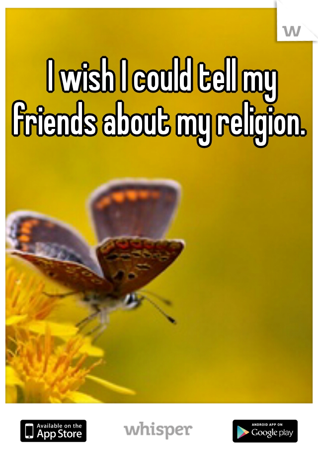 I wish I could tell my friends about my religion.
