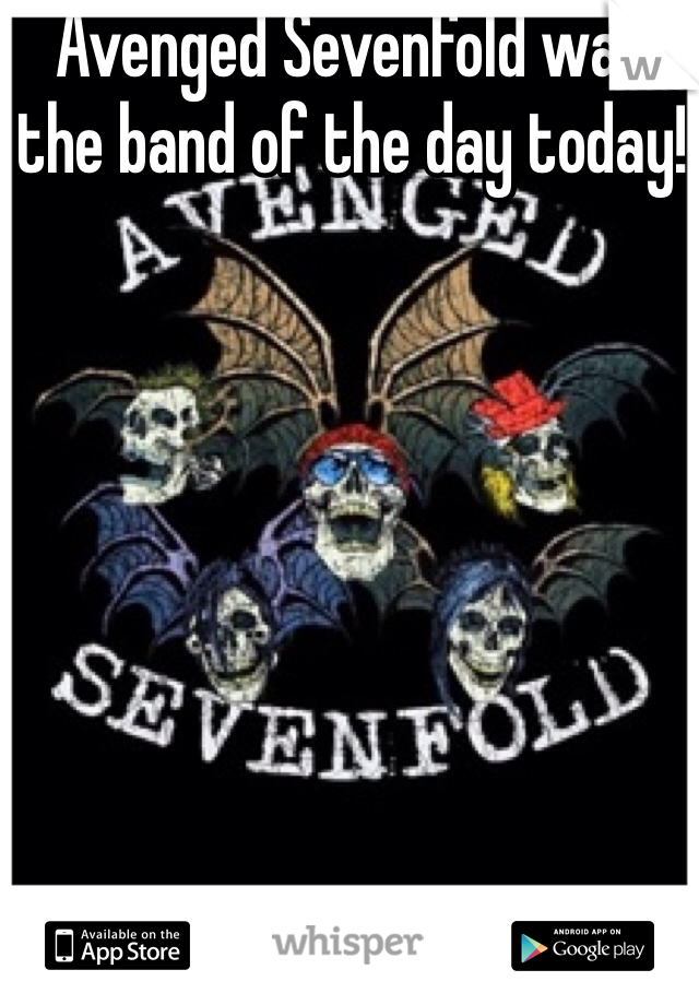 Avenged Sevenfold was the band of the day today!