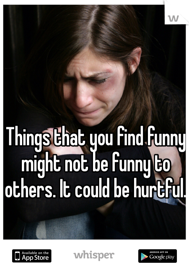 Things that you find funny might not be funny to others. It could be hurtful.