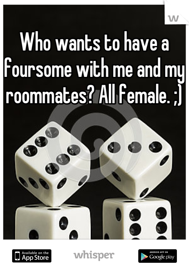Who wants to have a foursome with me and my roommates? All female. ;)
