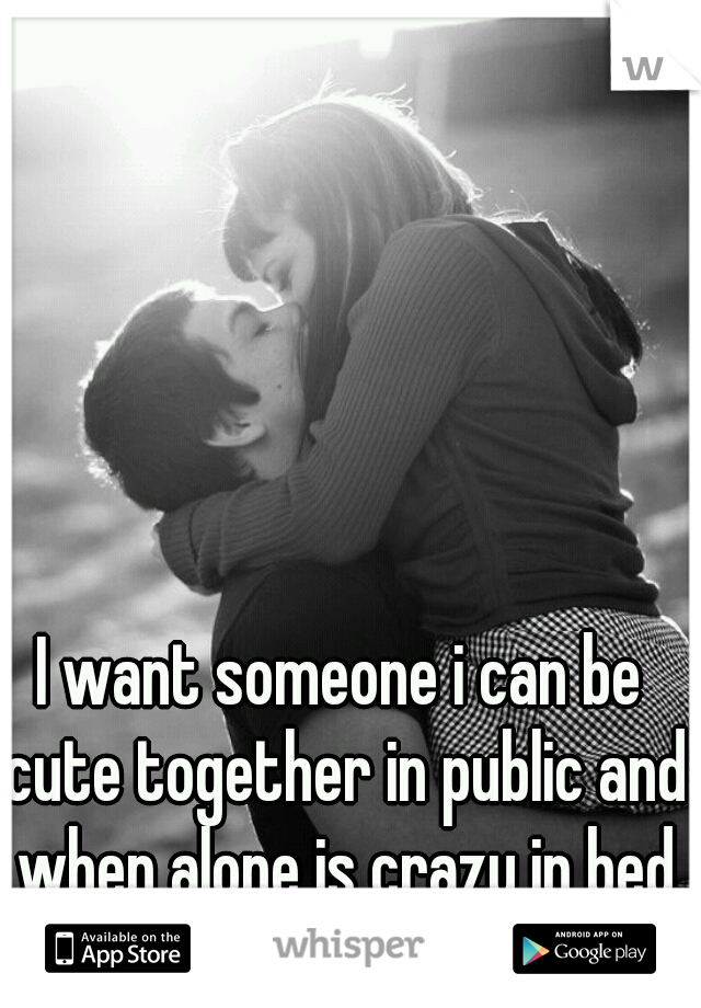 I want someone i can be cute together in public and when alone is crazy in bed