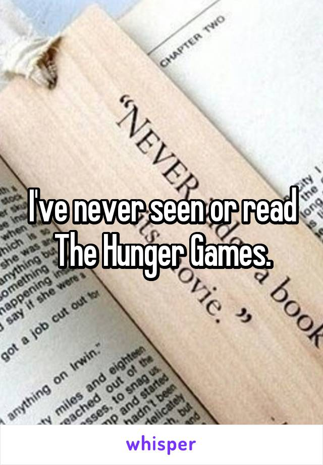 I've never seen or read The Hunger Games.