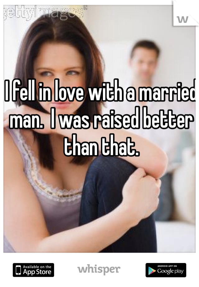 I fell in love with a married man.  I was raised better than that.