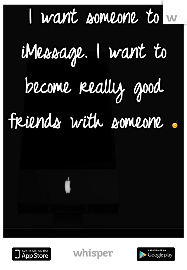 I want someone to iMessage. I want to become really good friends with someone 😊
