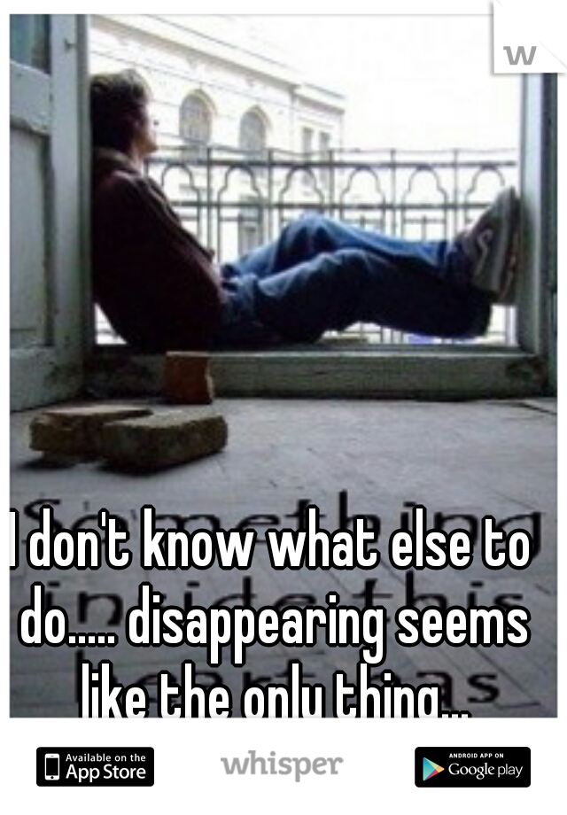 I don't know what else to do..... disappearing seems like the only thing...