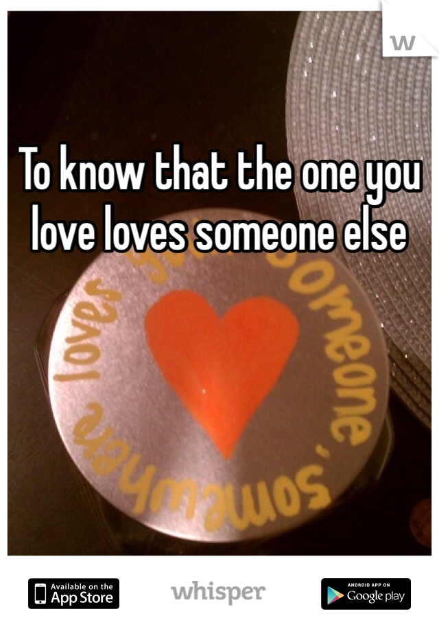 To know that the one you love loves someone else