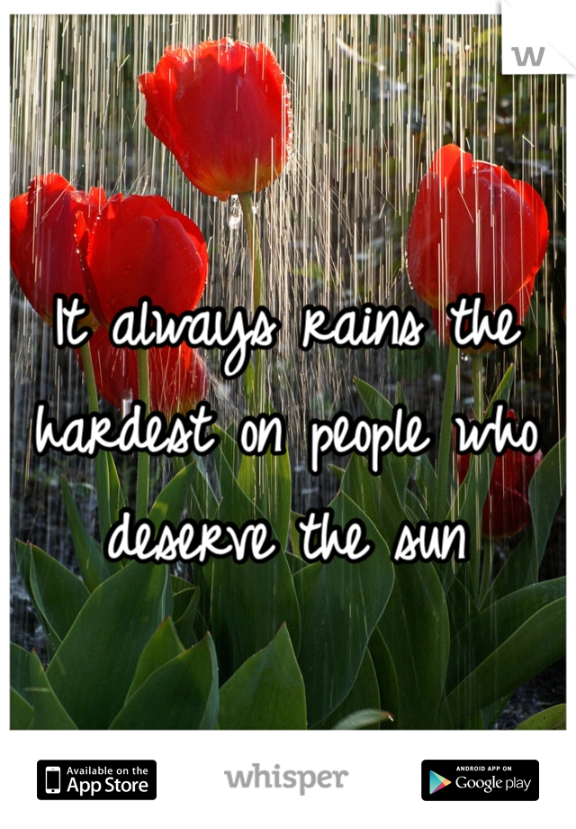 It always rains the hardest on people who deserve the sun