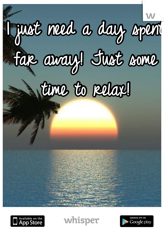 I just need a day spent far away! Just some time to relax!