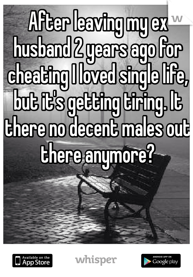 After leaving my ex husband 2 years ago for cheating I loved single life, but it's getting tiring. It there no decent males out there anymore?