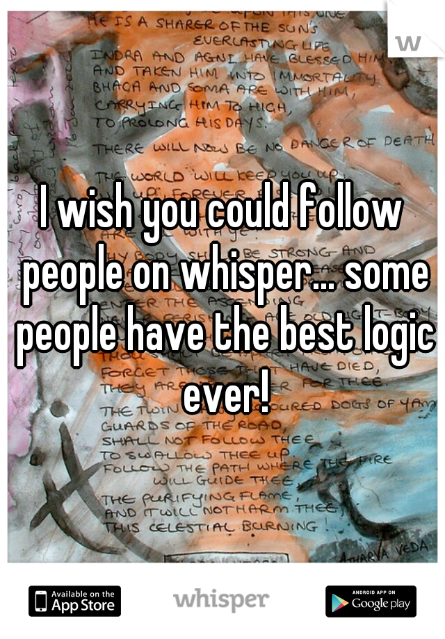 I wish you could follow people on whisper... some people have the best logic ever!