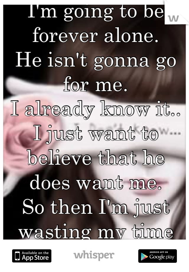 I'm going to be forever alone.  He isn't gonna go for me. I already know it.. I just want to believe that he does want me.  So then I'm just wasting my time on him instead of finding someone