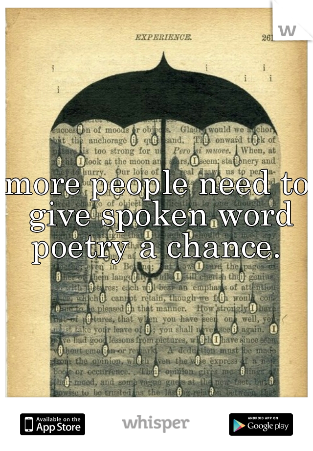 more people need to give spoken word poetry a chance.